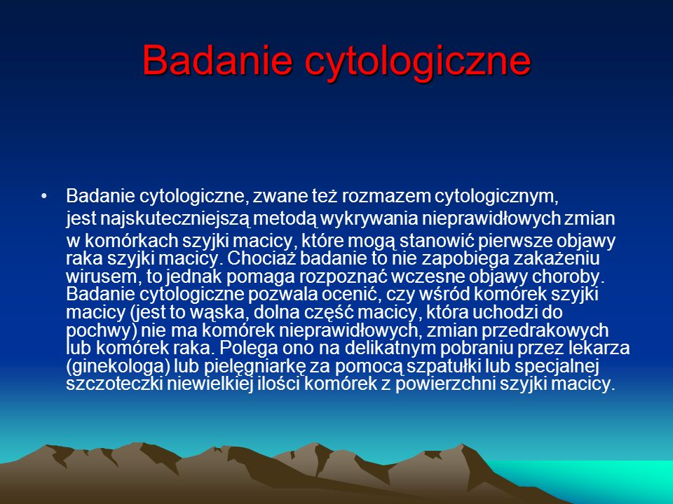 Badanie cytologiczne Badanie cytologiczne, zwane też rozmazem cytologicznym, jest najskuteczniejszą metodą wykrywania nieprawidłowych zmian.