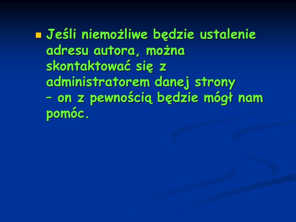 Jeśli niemożliwe będzie ustalenie adresu autora, można skontaktować się z administratorem danej strony – on z pewnością będzie mógł nam pomóc.