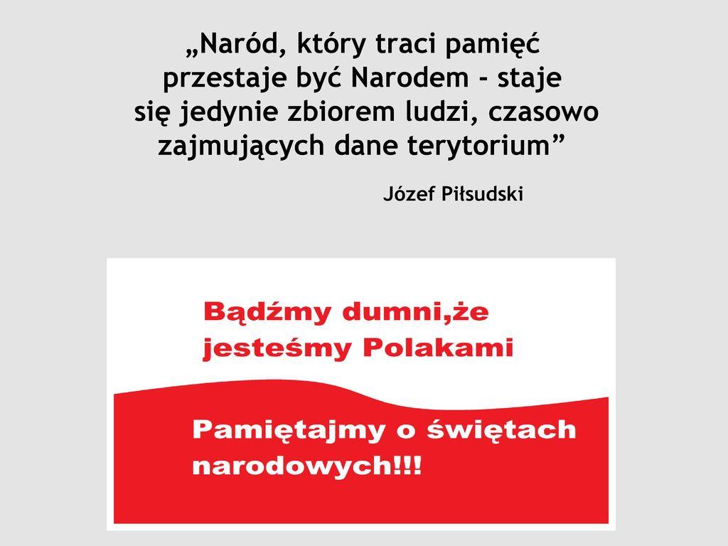 """""""Naród, który traci pamięć przestaje być Narodem - staje się jedynie zbiorem ludzi, czasowo zajmujących dane terytorium Józef Piłsudski"""
