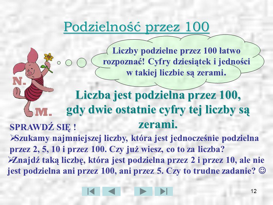 Podzielność przez 100 Liczby podzielne przez 100 łatwo rozpoznać! Cyfry dziesiątek i jedności w takiej liczbie są zerami.
