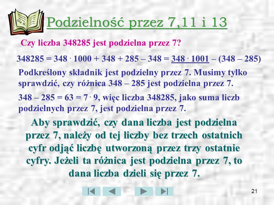 Podzielność przez 7,11 i 13 Czy liczba 348285 jest podzielna przez 7 348285 = 348 . 1000 + 348 + 285 – 348 = 348 . 1001 – (348 – 285)