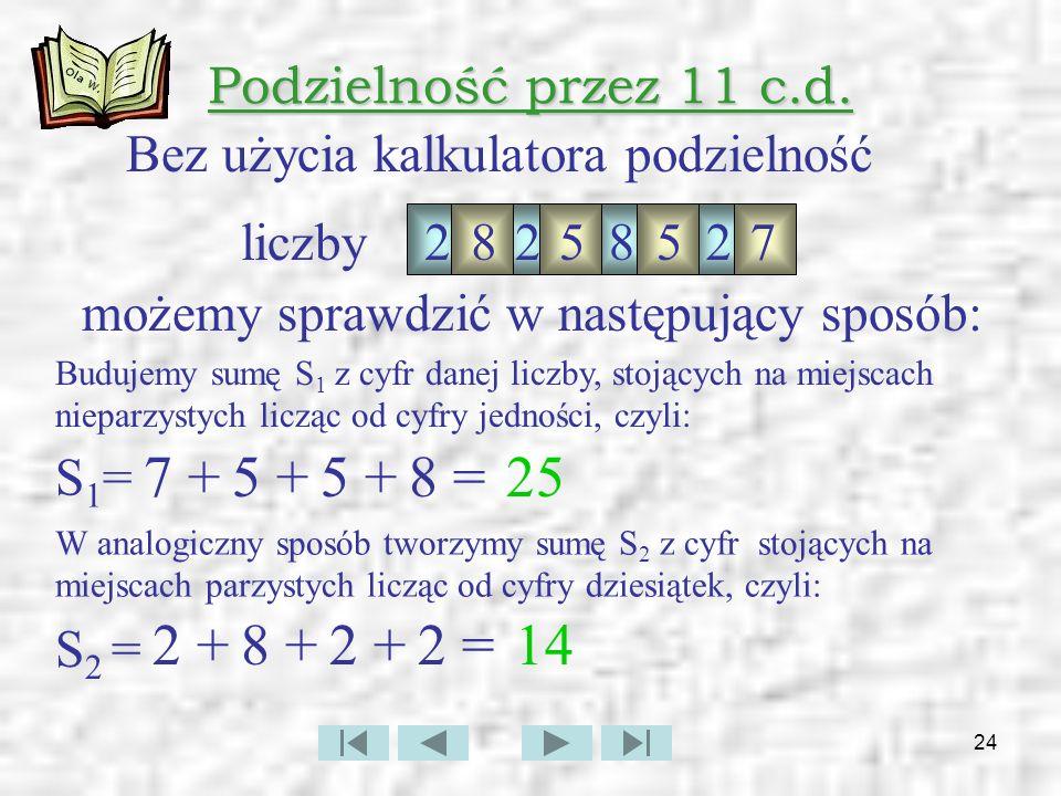 7 + 5 + 5 + 8 = 25 2 + 8 + 2 + 2 = 14 Podzielność przez 11 c.d.
