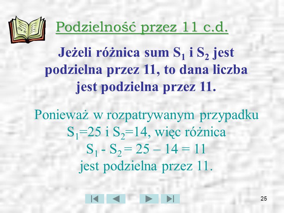 Podzielność przez 11 c.d. Jeżeli różnica sum S1 i S2 jest podzielna przez 11, to dana liczba jest podzielna przez 11.