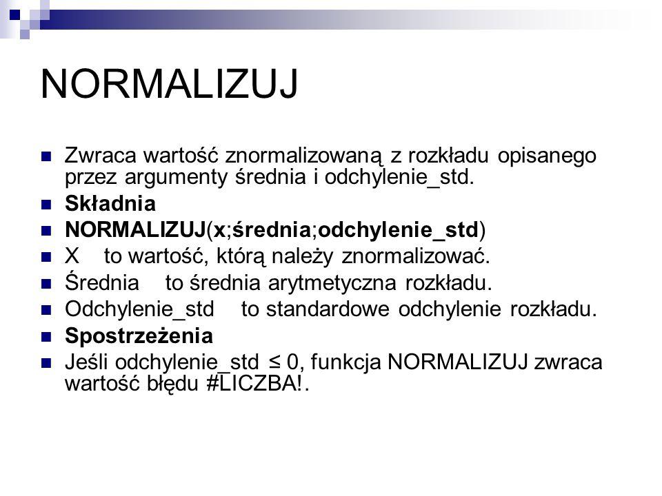 NORMALIZUJZwraca wartość znormalizowaną z rozkładu opisanego przez argumenty średnia i odchylenie_std.