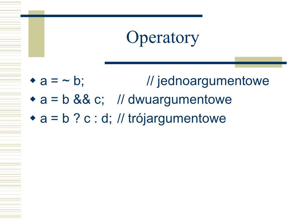 Operatory a = ~ b; // jednoargumentowe a = b && c; // dwuargumentowe