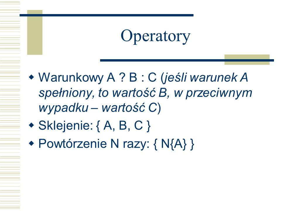 Operatory Warunkowy A B : C (jeśli warunek A spełniony, to wartość B, w przeciwnym wypadku – wartość C)