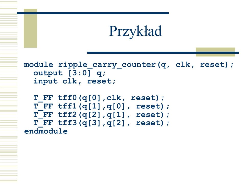 Przykład module ripple_carry_counter(q, clk, reset); output [3:0] q;
