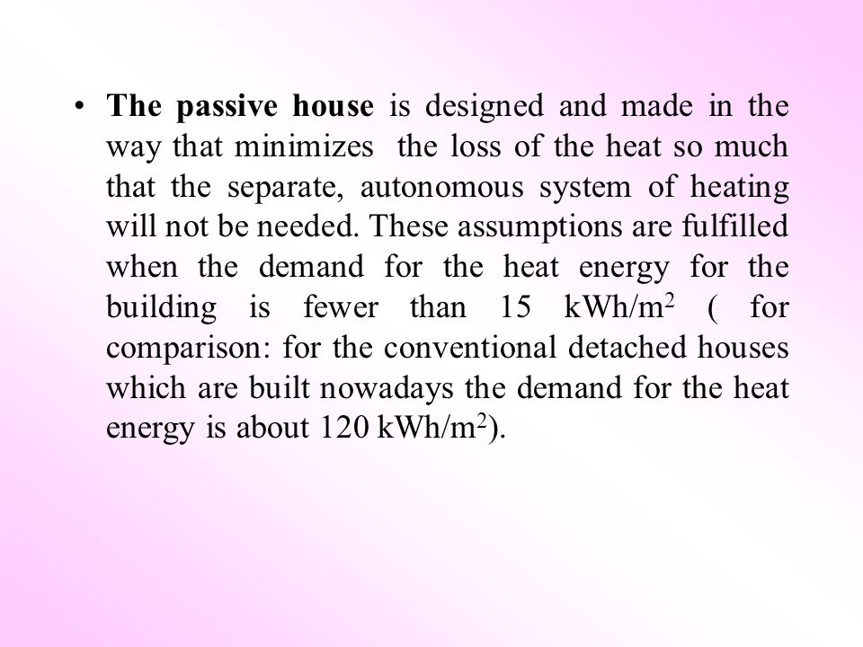 The passive house is designed and made in the way that minimizes the loss of the heat so much that the separate, autonomous system of heating will not be needed.