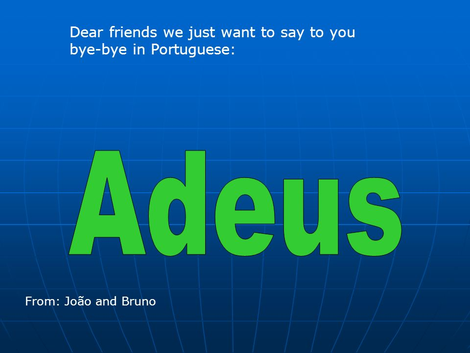 Adeus Dear friends we just want to say to you bye-bye in Portuguese: