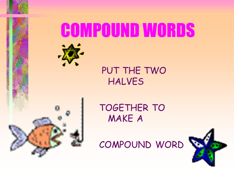 COMPOUND WORDS PUT THE TWO HALVES TOGETHER TO MAKE A COMPOUND WORD