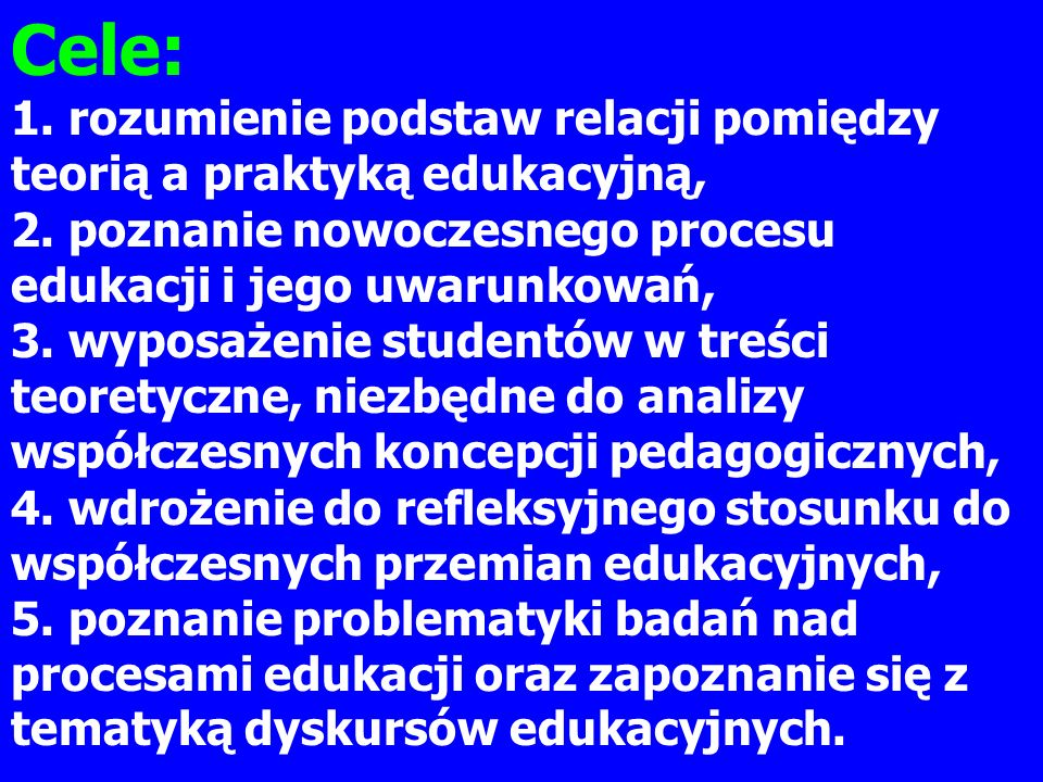 Cele: 1. rozumienie podstaw relacji pomiędzy teorią a praktyką edukacyjną, 2. poznanie nowoczesnego procesu edukacji i jego uwarunkowań,