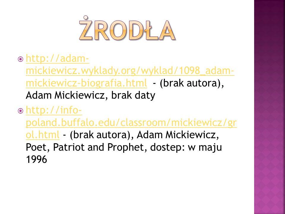 żrodła http://adam- mickiewicz.wyklady.org/wyklad/1098_adam- mickiewicz-biografia.html - (brak autora), Adam Mickiewicz, brak daty.