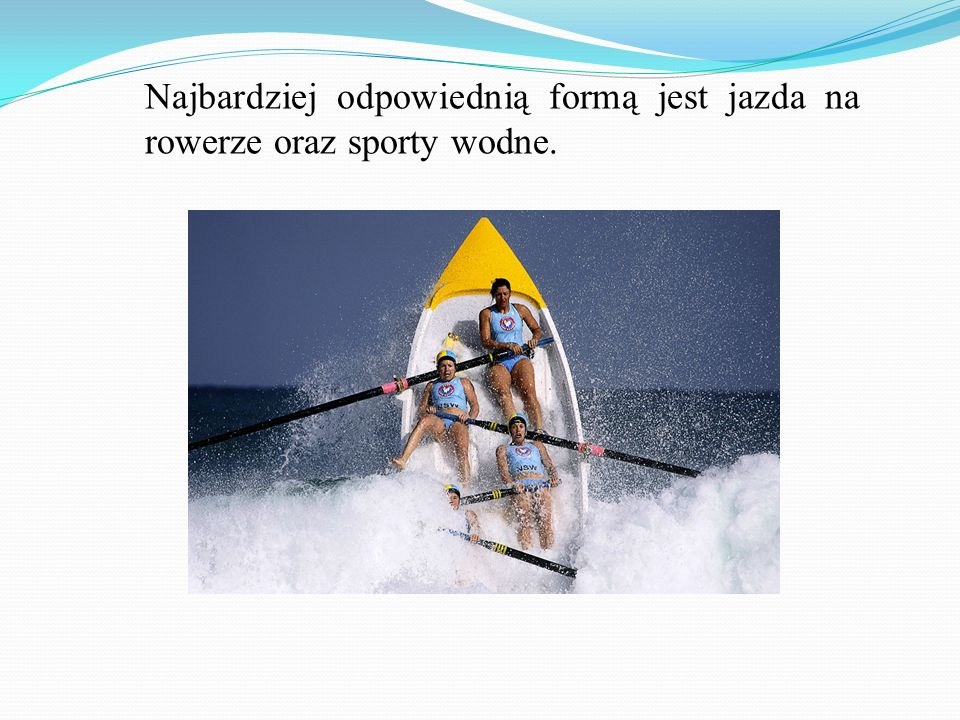 Najbardziej odpowiednią formą jest jazda na rowerze oraz sporty wodne.