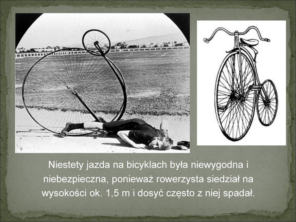 Niestety jazda na bicyklach była niewygodna i niebezpieczna, ponieważ rowerzysta siedział na wysokości ok.