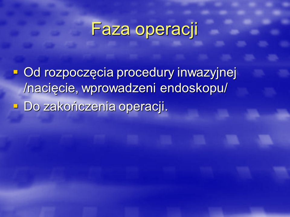 Faza operacjiOd rozpoczęcia procedury inwazyjnej /nacięcie, wprowadzeni endoskopu/ Do zakończenia operacji.