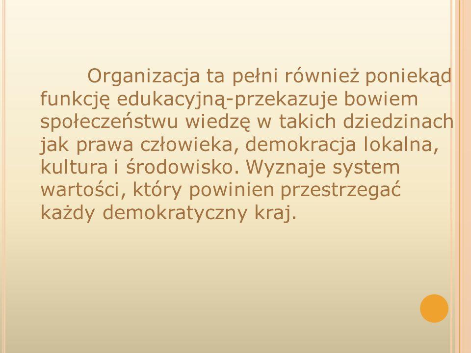 Organizacja ta pełni również poniekąd funkcję edukacyjną-przekazuje bowiem społeczeństwu wiedzę w takich dziedzinach jak prawa człowieka, demokracja lokalna, kultura i środowisko.