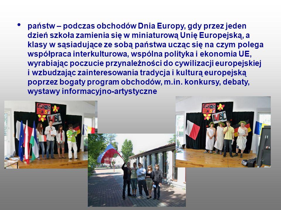 państw – podczas obchodów Dnia Europy, gdy przez jeden dzień szkoła zamienia się w miniaturową Unię Europejską, a klasy w sąsiadujące ze sobą państwa ucząc się na czym polega współpraca interkulturowa, wspólna polityka i ekonomia UE, wyrabiając poczucie przynależności do cywilizacji europejskiej i wzbudzając zainteresowania tradycja i kulturą europejską poprzez bogaty program obchodów, m.in.