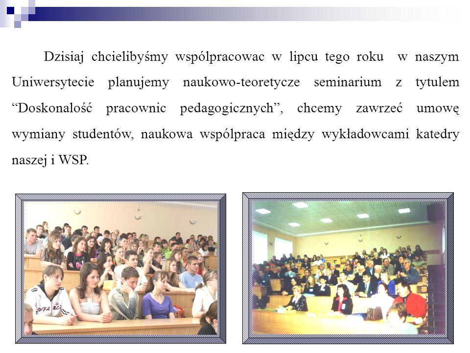Dzisiaj chcielibyśmy wspólpracowac w lipcu tego roku w naszym Uniwersytecie planujemy naukowo-teoretycze seminarium z tytulem Doskonalość pracownic pedagogicznych , chcemy zawrzeć umowę wymiany studentów, naukowa wspólpraca między wykładowcami katedry naszej i WSP.