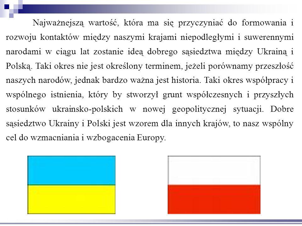 Najważnejszą wartość, która ma się przyczyniać do formowania i rozwoju kontaktów między naszymi krajami niepodległymi i suwerennymi narodami w ciągu lat zostanie ideą dobrego sąsiedztwa między Ukrainą i Polską.