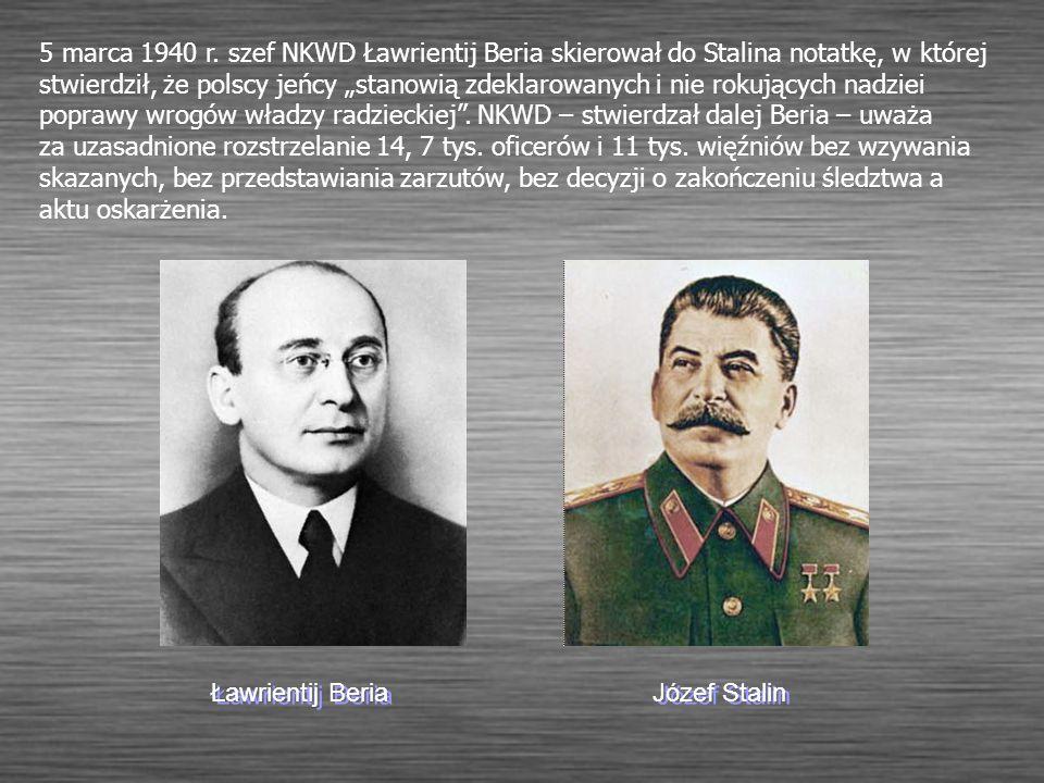 """5 marca 1940 r. szef NKWD Ławrientij Beria skierował do Stalina notatkę, w której stwierdził, że polscy jeńcy """"stanowią zdeklarowanych i nie rokujących nadziei poprawy wrogów władzy radzieckiej . NKWD – stwierdzał dalej Beria – uważa za uzasadnione rozstrzelanie 14, 7 tys. oficerów i 11 tys. więźniów bez wzywania skazanych, bez przedstawiania zarzutów, bez decyzji o zakończeniu śledztwa a aktu oskarżenia."""