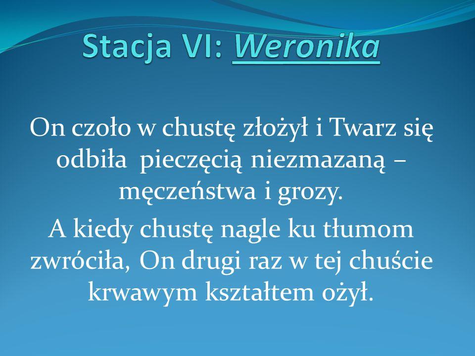 Stacja VI: WeronikaOn czoło w chustę złożył i Twarz się odbiła pieczęcią niezmazaną – męczeństwa i grozy.