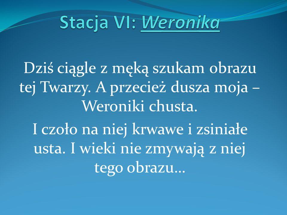 Stacja VI: WeronikaDziś ciągle z męką szukam obrazu tej Twarzy. A przecież dusza moja – Weroniki chusta.