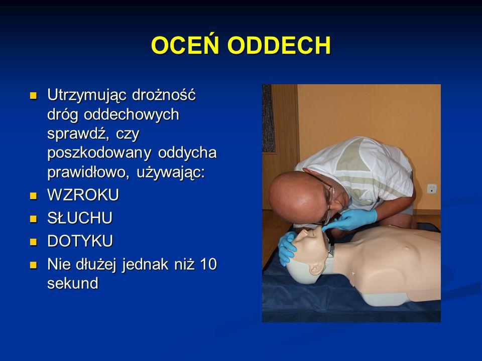 OCEŃ ODDECH Utrzymując drożność dróg oddechowych sprawdź, czy poszkodowany oddycha prawidłowo, używając: