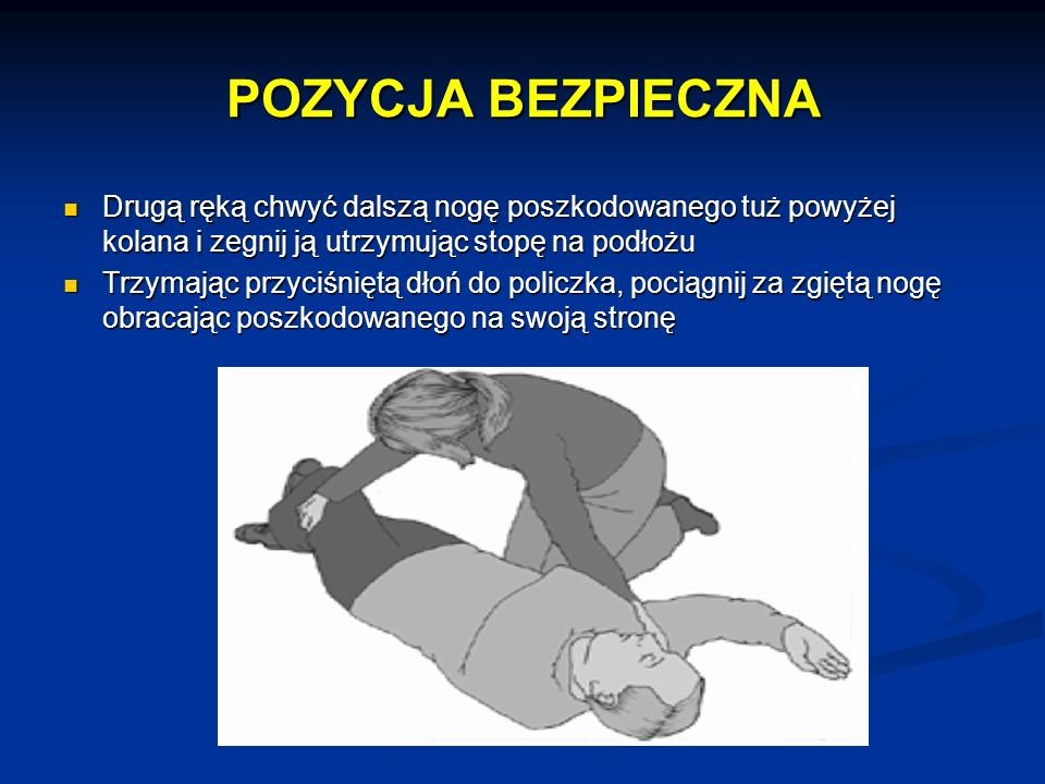 POZYCJA BEZPIECZNA Drugą ręką chwyć dalszą nogę poszkodowanego tuż powyżej kolana i zegnij ją utrzymując stopę na podłożu.