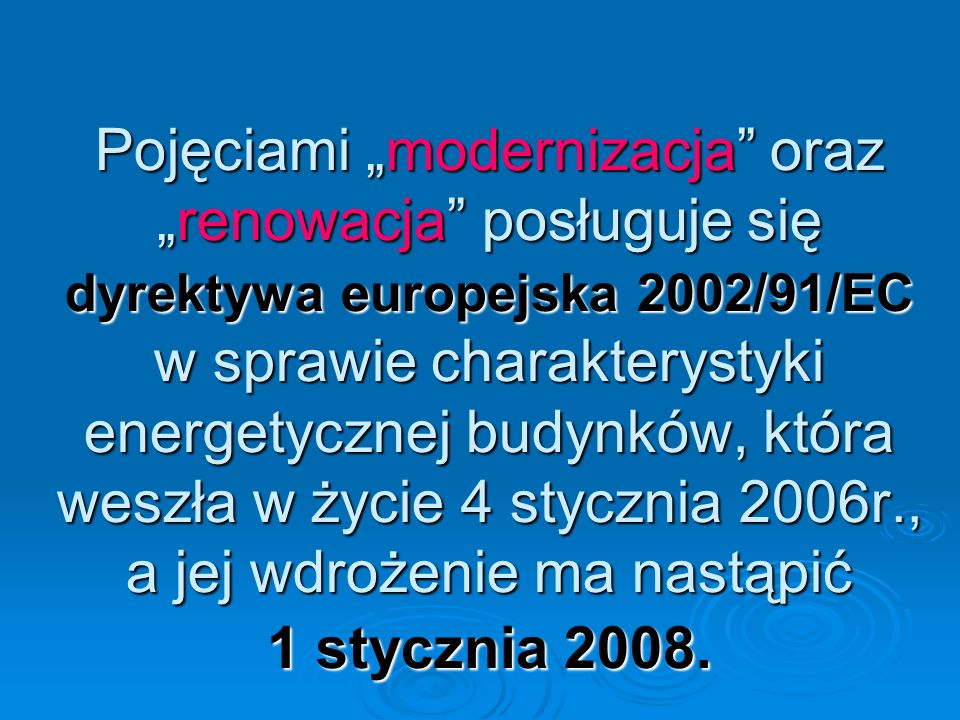 """Pojęciami """"modernizacja oraz """"renowacja posługuje się dyrektywa europejska 2002/91/EC w sprawie charakterystyki energetycznej budynków, która weszła w życie 4 stycznia 2006r., a jej wdrożenie ma nastąpić 1 stycznia 2008."""
