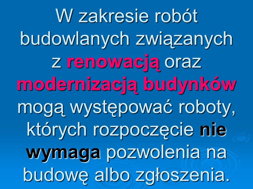W zakresie robót budowlanych związanych z renowacją oraz modernizacją budynków mogą występować roboty, których rozpoczęcie nie wymaga pozwolenia na budowę albo zgłoszenia.