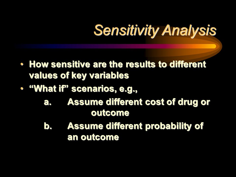 Sensitivity Analysis How sensitive are the results to different values of key variables. What if scenarios, e.g.,