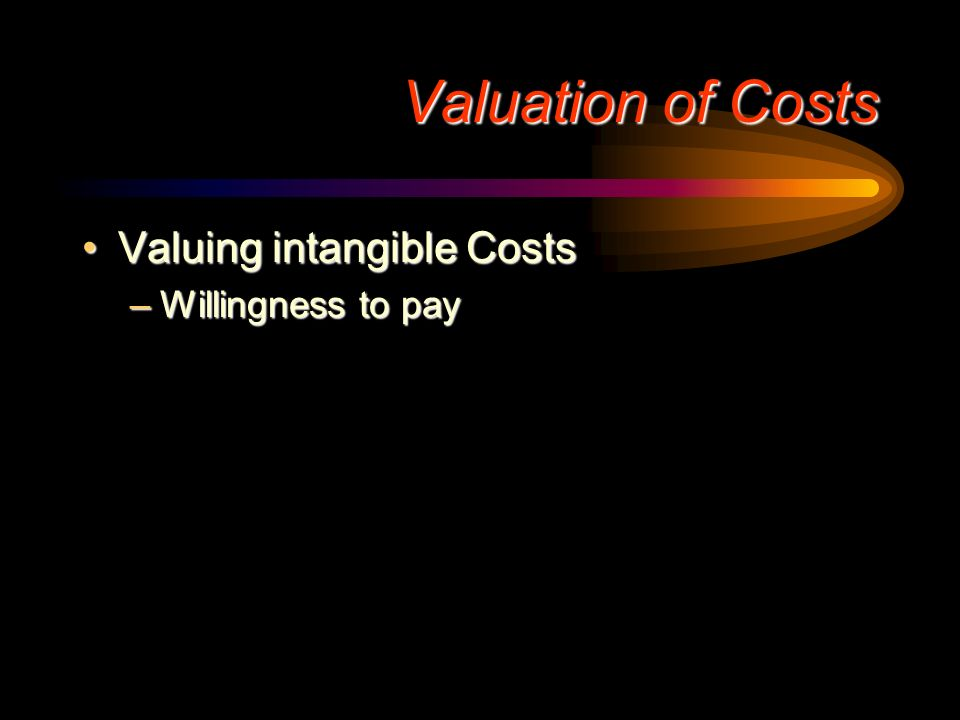 Valuation of Costs Valuing intangible Costs Willingness to pay