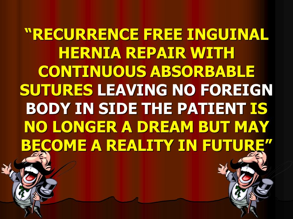RECURRENCE FREE INGUINAL HERNIA REPAIR WITH CONTINUOUS ABSORBABLE SUTURES LEAVING NO FOREIGN BODY IN SIDE THE PATIENT IS NO LONGER A DREAM BUT MAY BECOME A REALITY IN FUTURE