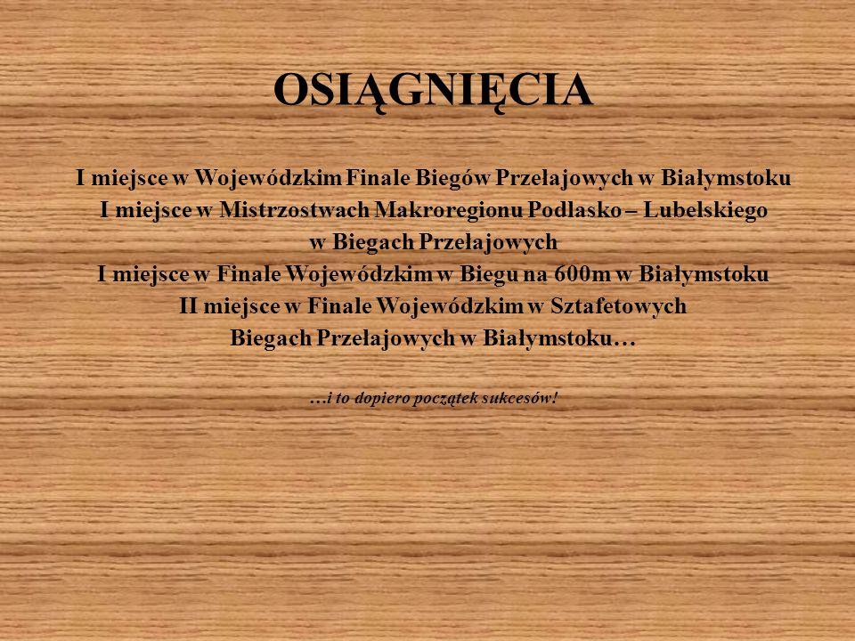 OSIĄGNIĘCIA I miejsce w Wojewódzkim Finale Biegów Przełajowych w Białymstoku. I miejsce w Mistrzostwach Makroregionu Podlasko – Lubelskiego.