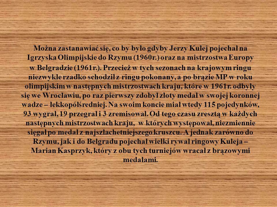 Można zastanawiać się, co by było gdyby Jerzy Kulej pojechał na Igrzyska Olimpijskie do Rzymu (1960r.) oraz na mistrzostwa Europy w Belgradzie (1961r.).