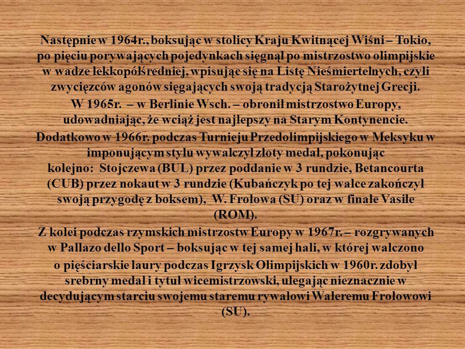 Następnie w 1964r., boksując w stolicy Kraju Kwitnącej Wiśni – Tokio, po pięciu porywających pojedynkach sięgnął po mistrzostwo olimpijskie w wadze lekkopółśredniej, wpisując się na Listę Nieśmiertelnych, czyli zwycięzców agonów sięgających swoją tradycją Starożytnej Grecji.