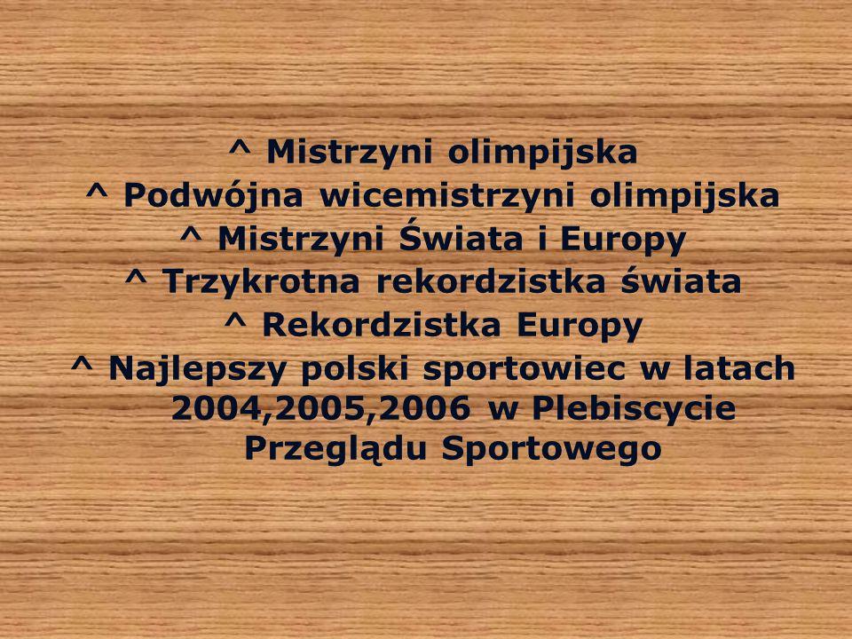^ Mistrzyni olimpijska ^ Podwójna wicemistrzyni olimpijska ^ Mistrzyni Świata i Europy ^ Trzykrotna rekordzistka świata ^ Rekordzistka Europy ^ Najlepszy polski sportowiec w latach 2004,2005,2006 w Plebiscycie Przeglądu Sportowego