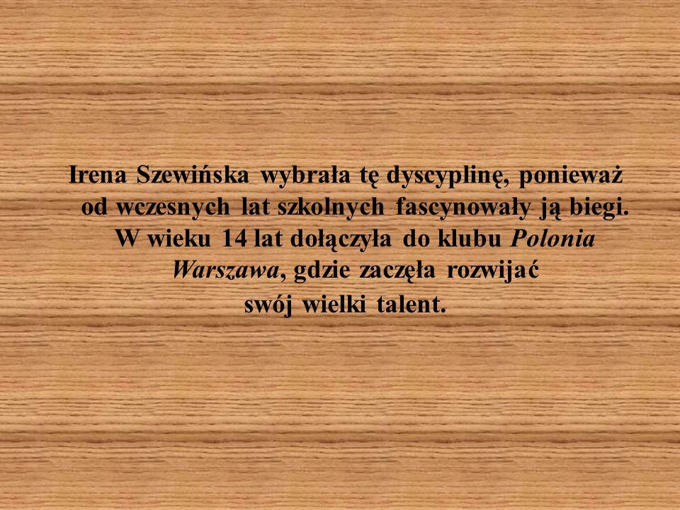 Irena Szewińska wybrała tę dyscyplinę, ponieważ od wczesnych lat szkolnych fascynowały ją biegi.