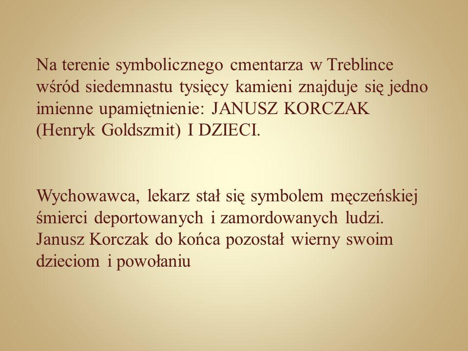 Na terenie symbolicznego cmentarza w Treblince wśród siedemnastu tysięcy kamieni znajduje się jedno imienne upamiętnienie: JANUSZ KORCZAK (Henryk Goldszmit) I DZIECI.