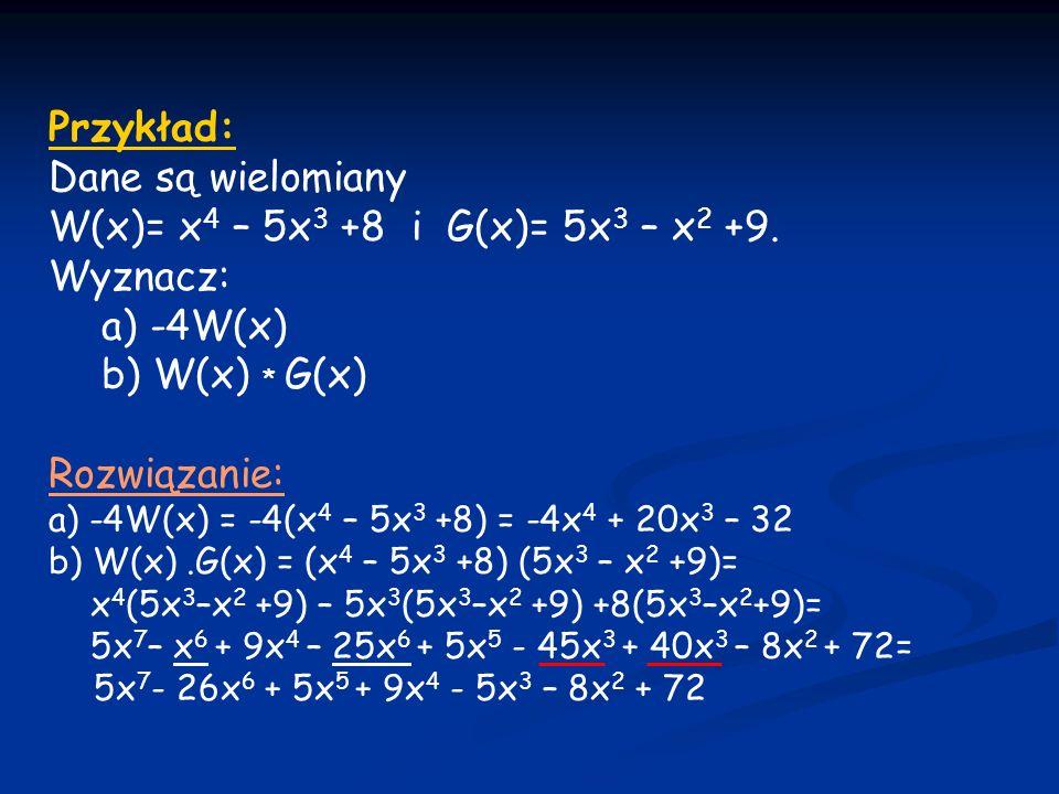 Przykład: Dane są wielomiany W(x)= x4 – 5x3 +8 i G(x)= 5x3 – x2 +9.