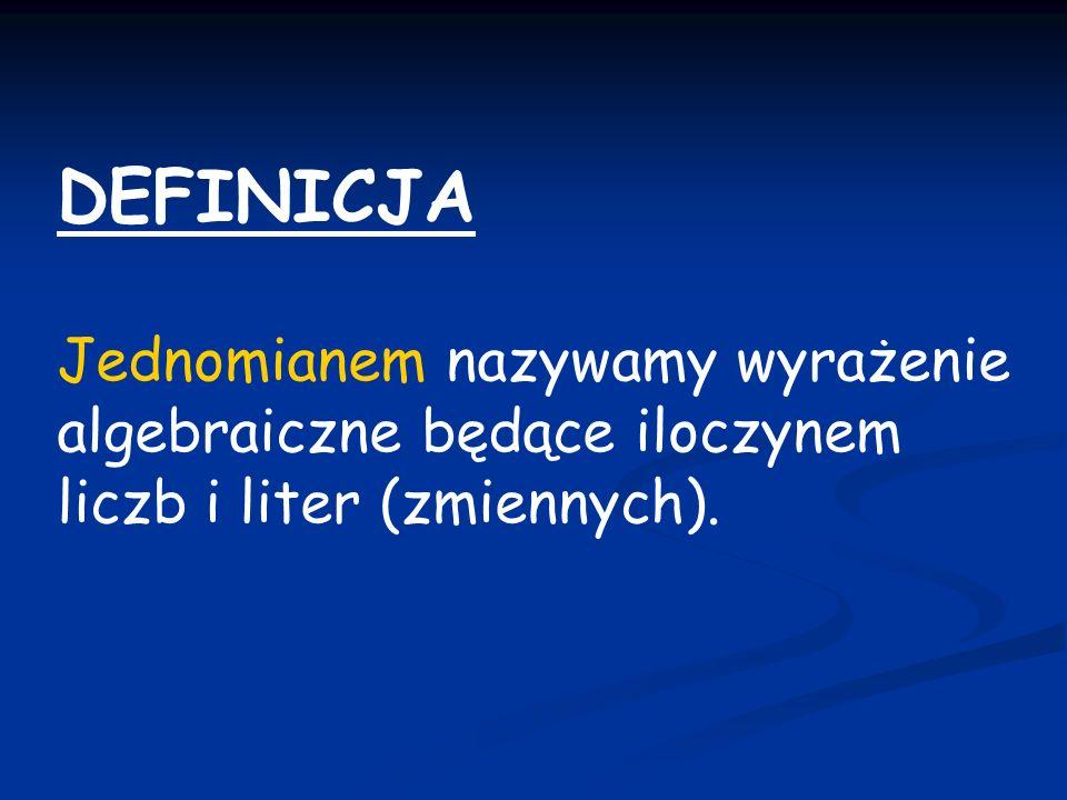 DEFINICJA Jednomianem nazywamy wyrażenie algebraiczne będące iloczynem liczb i liter (zmiennych).