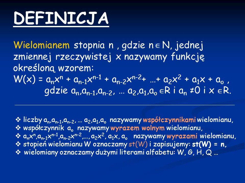 DEFINICJA Wielomianem stopnia n , gdzie n N, jednej zmiennej rzeczywistej x nazywamy funkcję określoną wzorem: