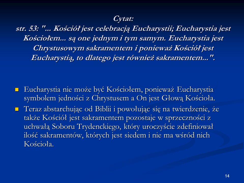 Cytat: str. 53: ... Kościół jest celebracją Eucharystii; Eucharystia jest Kościołem... są one jednym i tym samym. Eucharystia jest Chrystusowym sakramentem i ponieważ Kościół jest Eucharystią, to dlatego jest również sakramentem... .