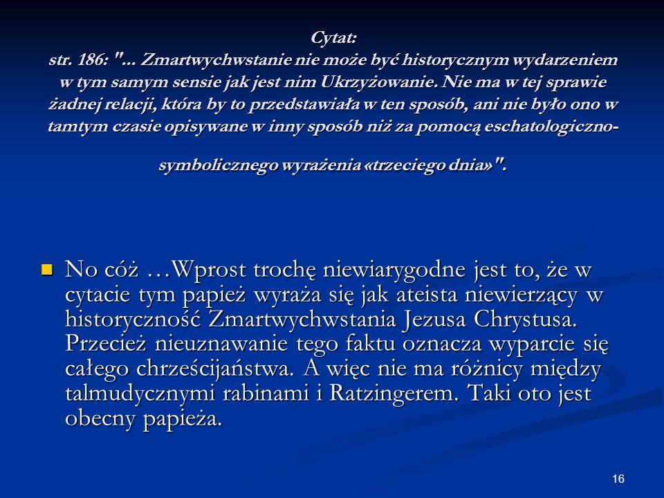 Cytat: str. 186: ... Zmartwychwstanie nie może być historycznym wydarzeniem w tym samym sensie jak jest nim Ukrzyżowanie. Nie ma w tej sprawie żadnej relacji, która by to przedstawiała w ten sposób, ani nie było ono w tamtym czasie opisywane w inny sposób niż za pomocą eschatologiczno-symbolicznego wyrażenia «trzeciego dnia» .