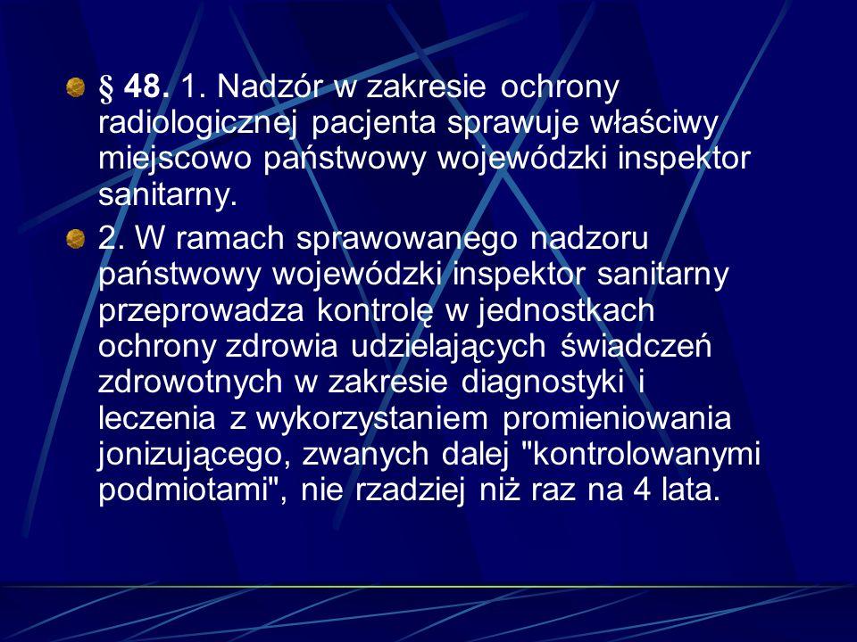 § 48. 1. Nadzór w zakresie ochrony radiologicznej pacjenta sprawuje właściwy miejscowo państwowy wojewódzki inspektor sanitarny.