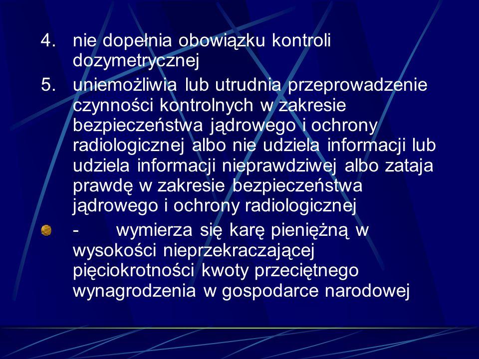 4. nie dopełnia obowiązku kontroli dozymetrycznej
