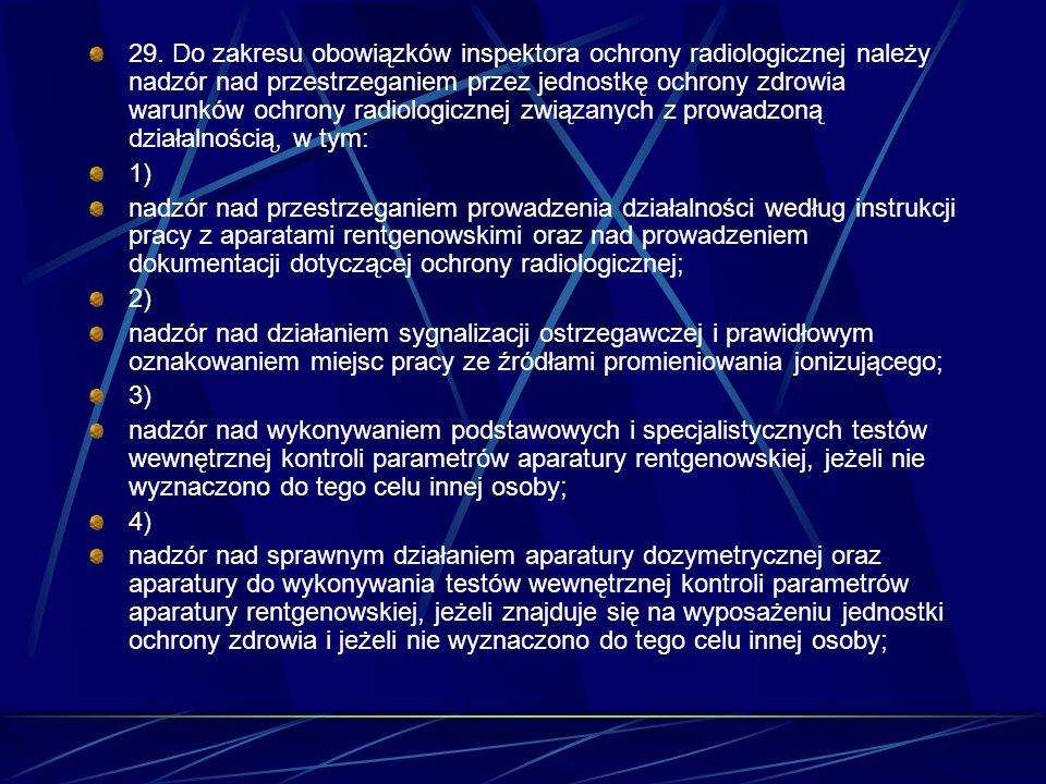 29. Do zakresu obowiązków inspektora ochrony radiologicznej należy nadzór nad przestrzeganiem przez jednostkę ochrony zdrowia warunków ochrony radiologicznej związanych z prowadzoną działalnością, w tym: