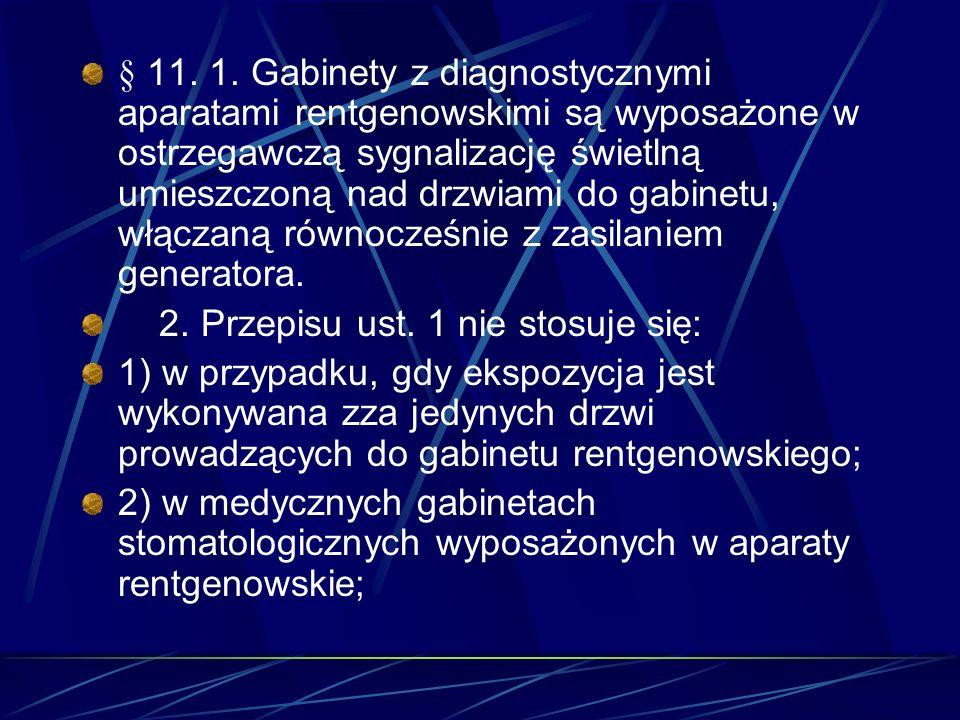 § 11. 1. Gabinety z diagnostycznymi aparatami rentgenowskimi są wyposażone w ostrzegawczą sygnalizację świetlną umieszczoną nad drzwiami do gabinetu, włączaną równocześnie z zasilaniem generatora.