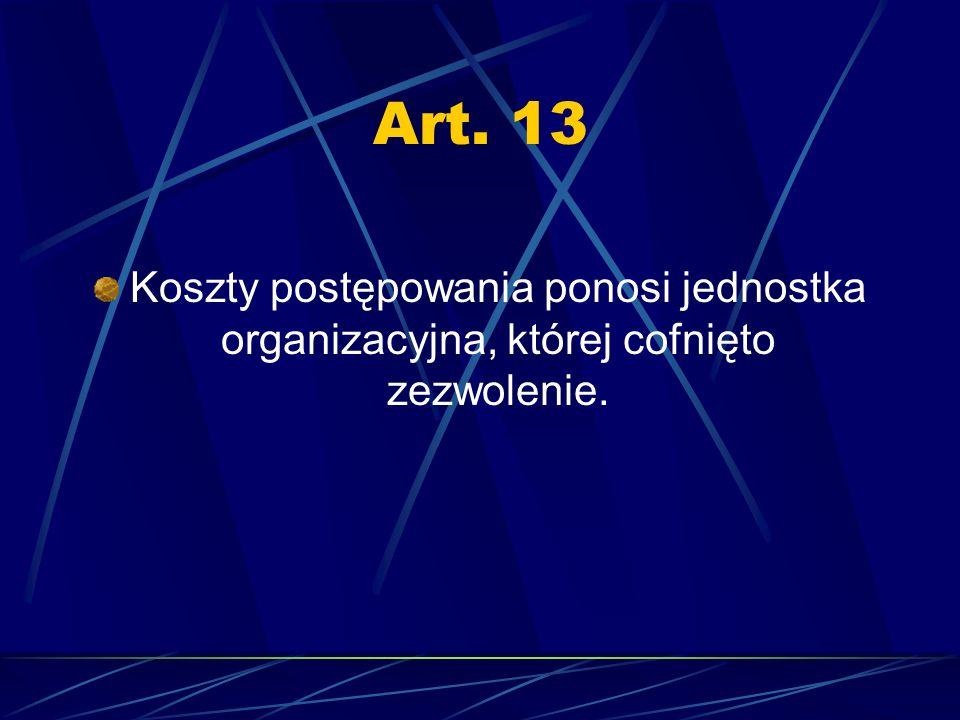 Art. 13 Koszty postępowania ponosi jednostka organizacyjna, której cofnięto zezwolenie.