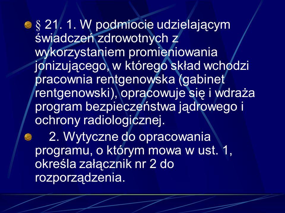 § 21. 1. W podmiocie udzielającym świadczeń zdrowotnych z wykorzystaniem promieniowania jonizującego, w którego skład wchodzi pracownia rentgenowska (gabinet rentgenowski), opracowuje się i wdraża program bezpieczeństwa jądrowego i ochrony radiologicznej.
